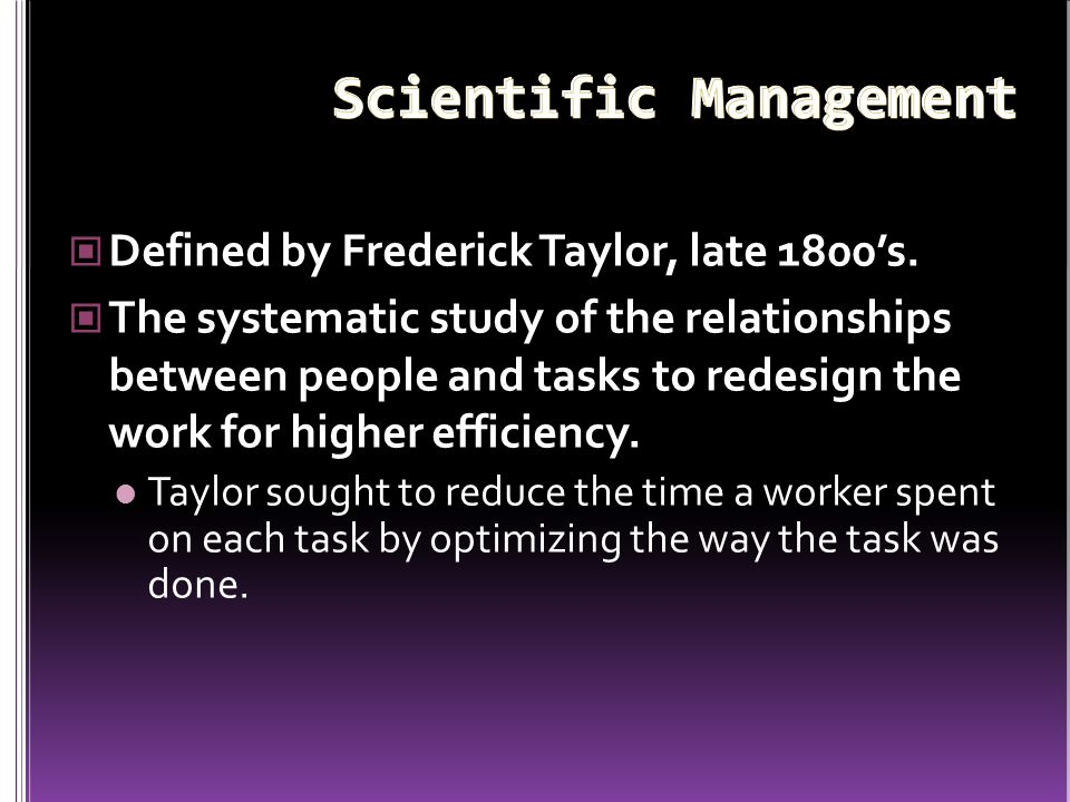Defined by Frederick Taylor, late 1800's. The systematic study of the relationships between people and tasks to redesign the work for higher efficienc