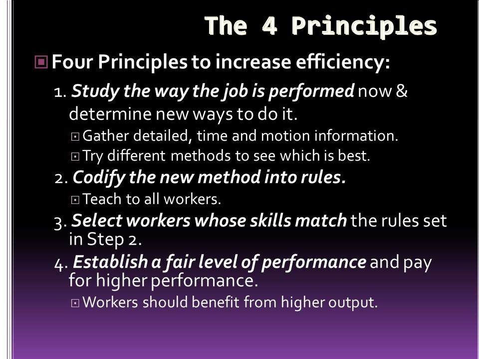 Four Principles to increase efficiency: 1. Study the way the job is performed now & determine new ways to do it.  Gather detailed, time and motion in
