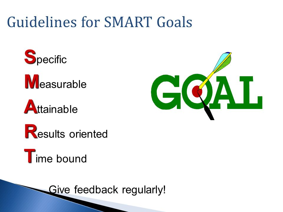 Guidelines for SMART Goals S S pecific M M easurable A A ttainable R R esults oriented T T ime bound Give feedback regularly!