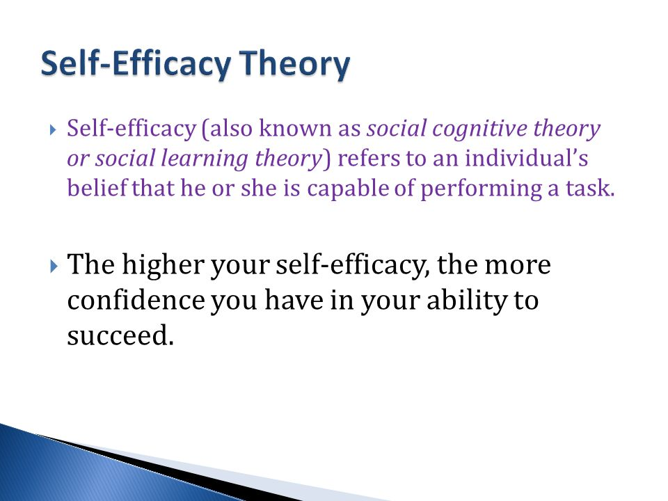  Self-efficacy (also known as social cognitive theory or social learning theory) refers to an individual's belief that he or she is capable of performing a task.