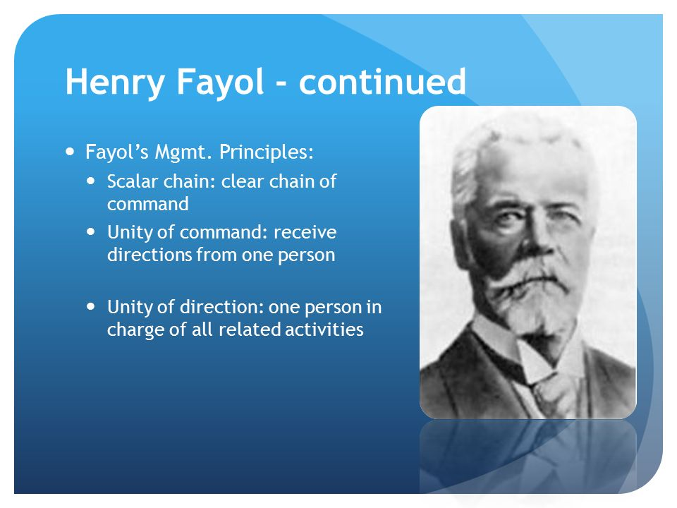 Henry Fayol - continued Fayol's Mgmt. Principles: Scalar chain: clear chain of command Unity of command: receive directions from one person Unity of d