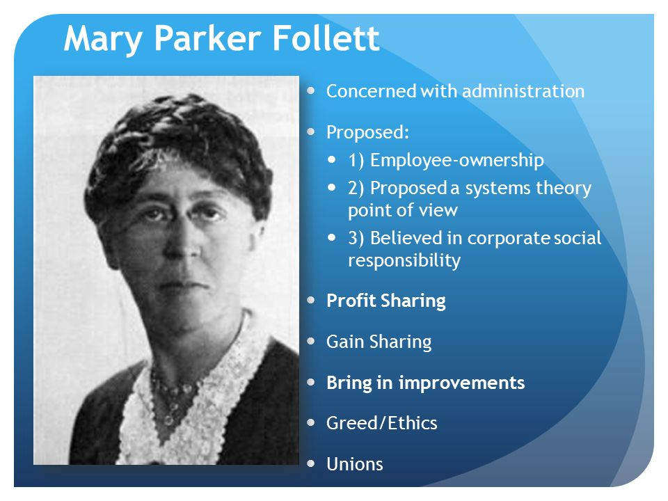 Mary Parker Follett Concerned with administration Proposed: 1) Employee-ownership 2) Proposed a systems theory point of view 3) Believed in corporate