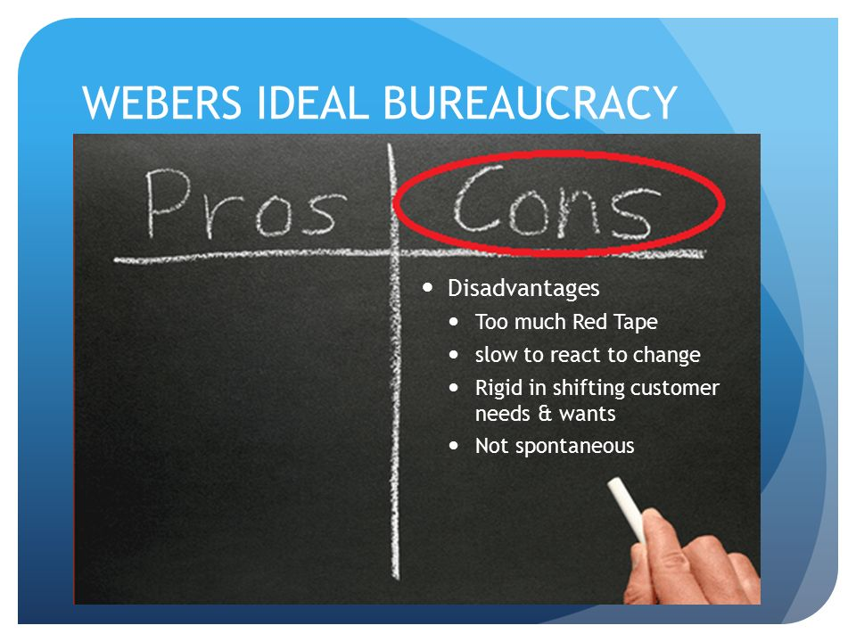 WEBERS IDEAL BUREAUCRACY Disadvantages Too much Red Tape slow to react to change Rigid in shifting customer needs & wants Not spontaneous