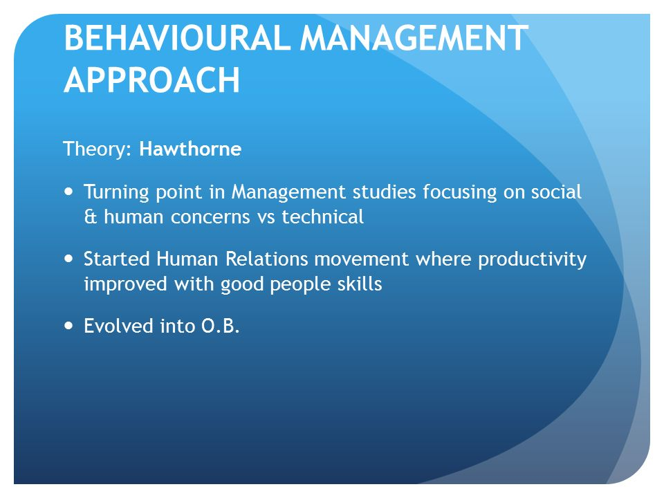BEHAVIOURAL MANAGEMENT APPROACH Theory: Hawthorne Turning point in Management studies focusing on social & human concerns vs technical Started Human R