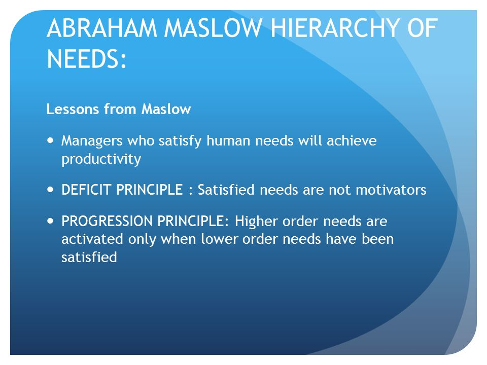 ABRAHAM MASLOW HIERARCHY OF NEEDS: Lessons from Maslow Managers who satisfy human needs will achieve productivity DEFICIT PRINCIPLE : Satisfied needs