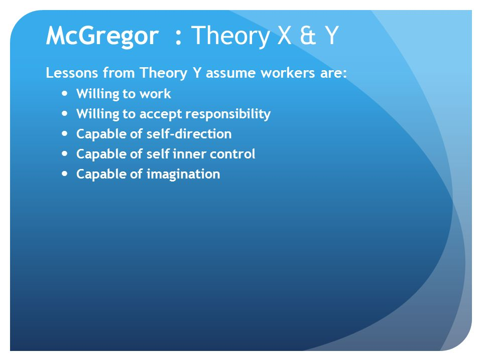 McGregor : Theory X & Y Lessons from Theory Y assume workers are: Willing to work Willing to accept responsibility Capable of self-direction Capable o