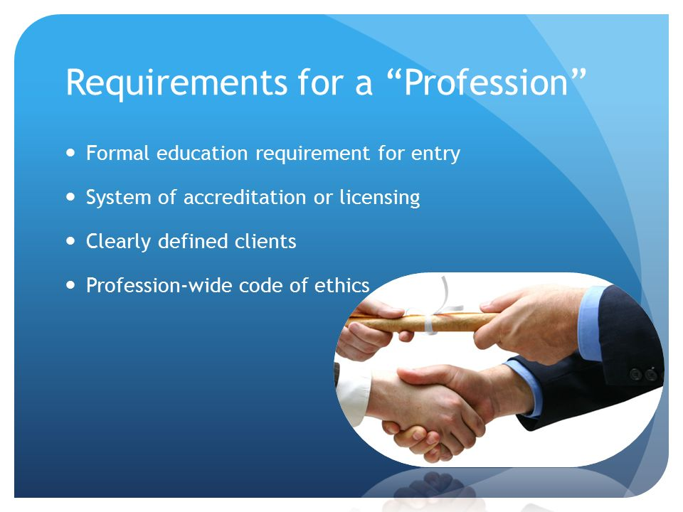 """Requirements for a """"Profession"""" Formal education requirement for entry System of accreditation or licensing Clearly defined clients Profession-wide co"""