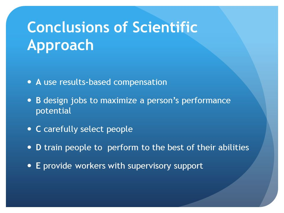Conclusions of Scientific Approach A use results-based compensation B design jobs to maximize a person's performance potential C carefully select peop