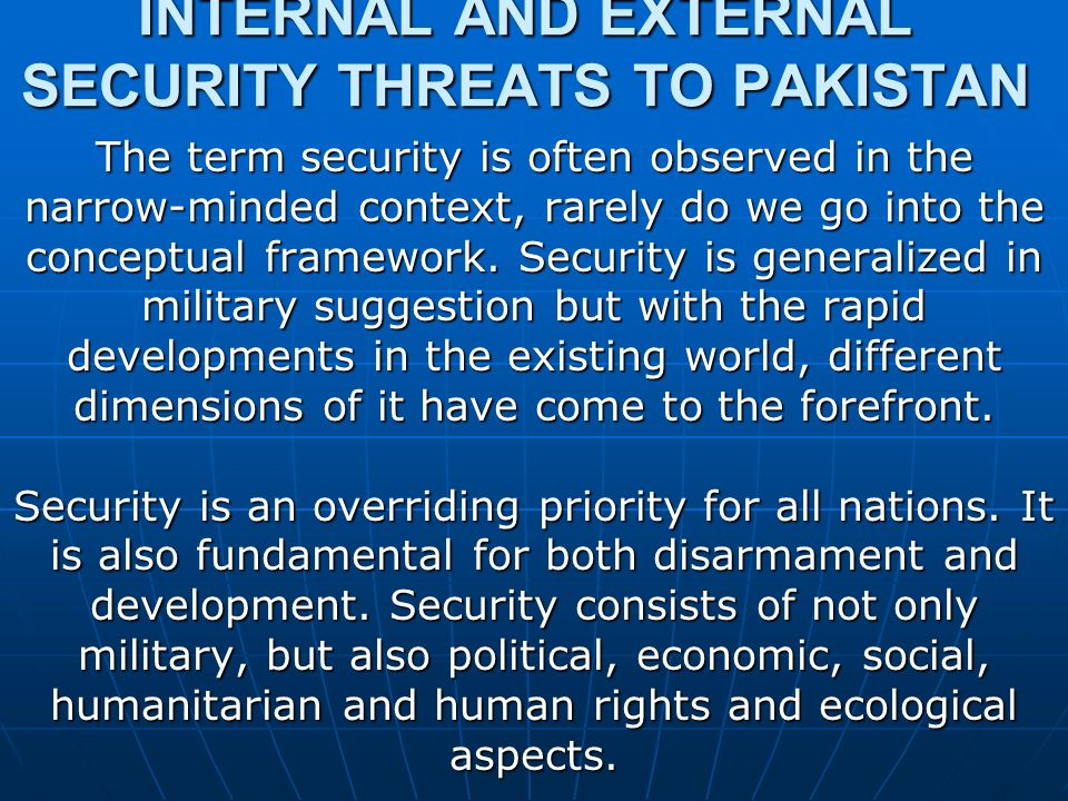INTERNAL AND EXTERNAL SECURITY THREATS TO PAKISTAN The term security is often observed in the narrow-minded context, rarely do we go into the conceptual framework.
