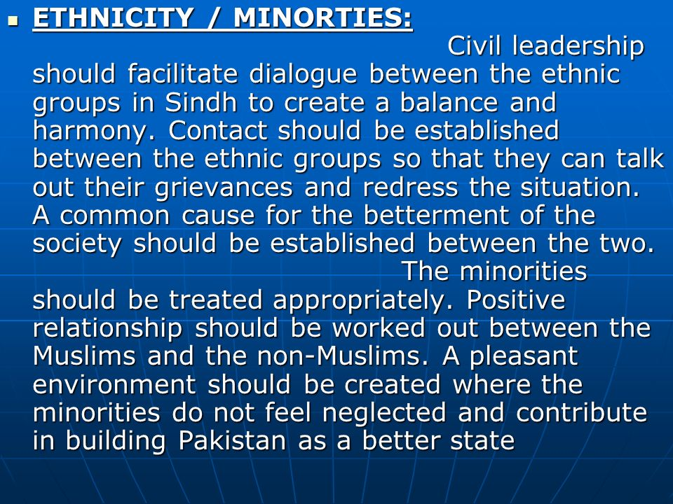 ETHNICITY / MINORTIES: Civil leadership should facilitate dialogue between the ethnic groups in Sindh to create a balance and harmony.