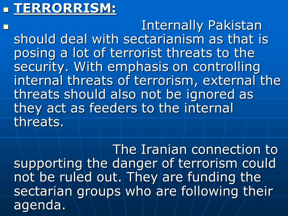 TERRORRISM: TERRORRISM: Internally Pakistan should deal with sectarianism as that is posing a lot of terrorist threats to the security.