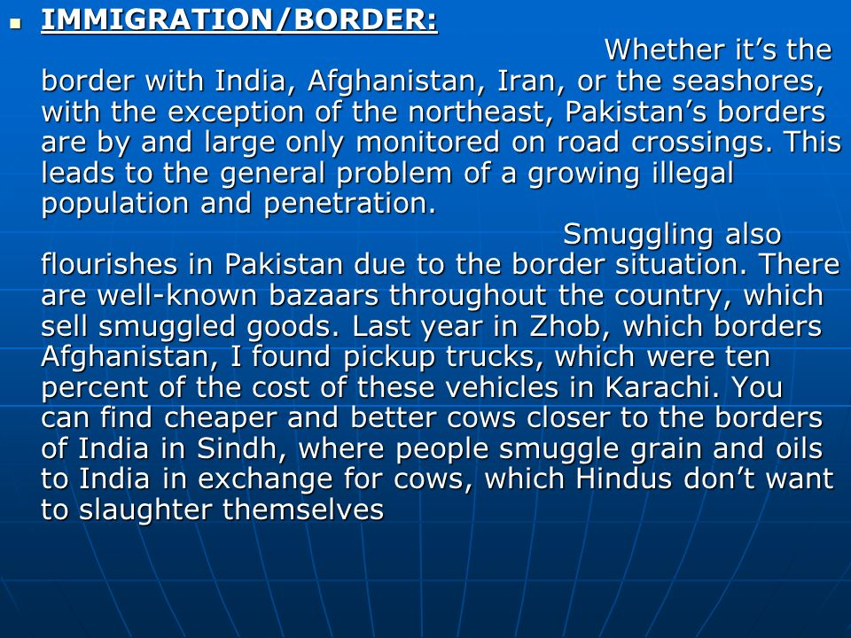 IMMIGRATION/BORDER: Whether it's the border with India, Afghanistan, Iran, or the seashores, with the exception of the northeast, Pakistan's borders are by and large only monitored on road crossings.