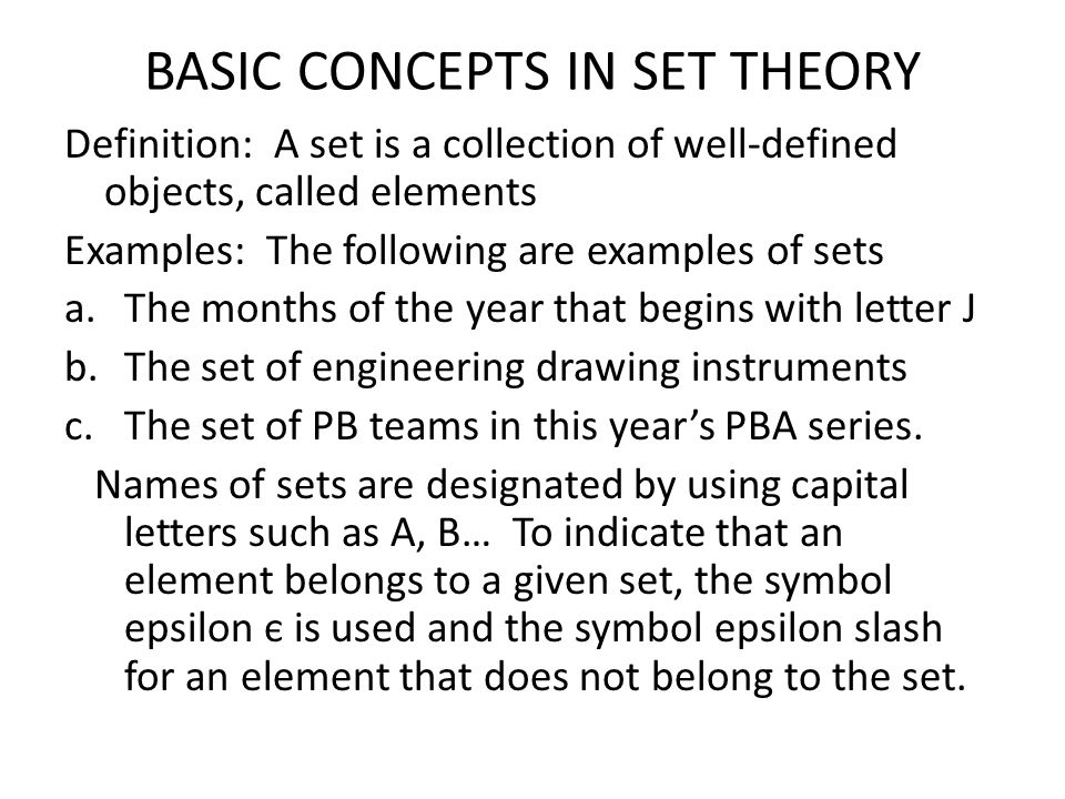BASIC CONCEPTS IN SET THEORY Definition: A set is a collection of well-defined objects, called elements Examples: The following are examples of sets a.The months of the year that begins with letter J b.The set of engineering drawing instruments c.The set of PB teams in this year's PBA series.