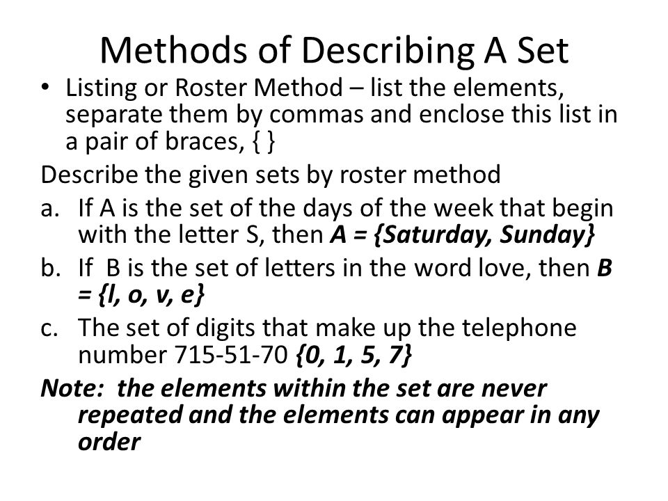 Methods of Describing A Set Listing or Roster Method – list the elements, separate them by commas and enclose this list in a pair of braces, { } Describe the given sets by roster method a.If A is the set of the days of the week that begin with the letter S, then A = {Saturday, Sunday} b.If B is the set of letters in the word love, then B = {l, o, v, e} c.The set of digits that make up the telephone number {0, 1, 5, 7} Note: the elements within the set are never repeated and the elements can appear in any order