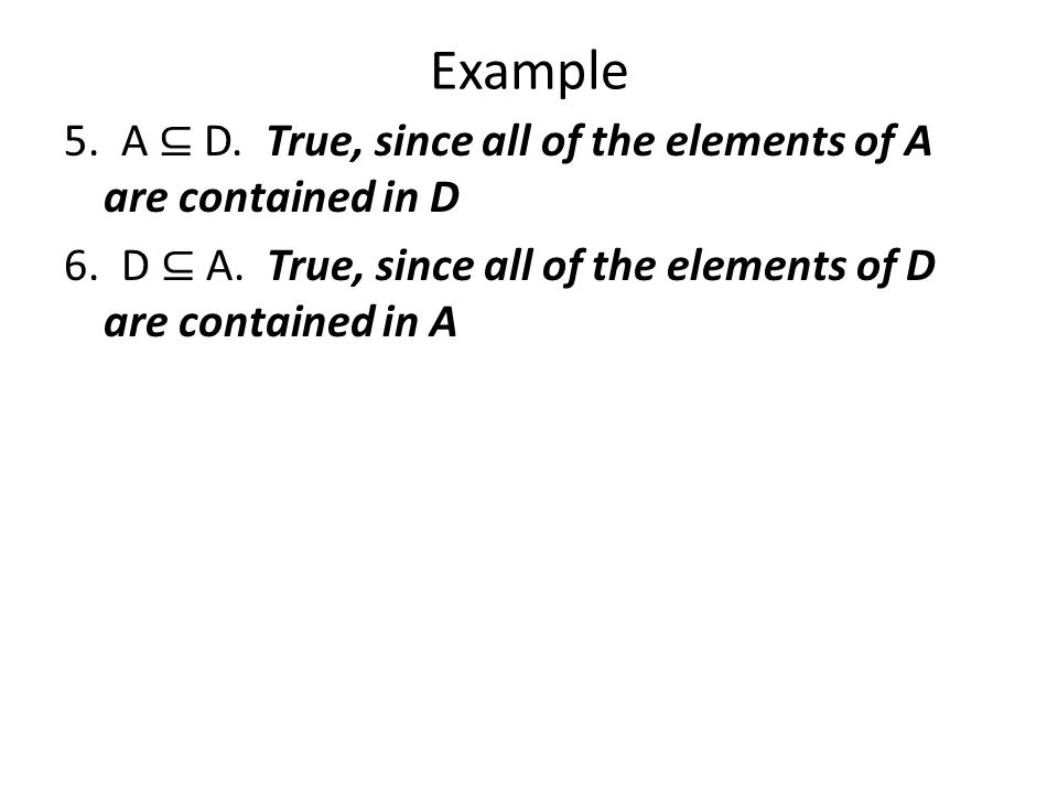Example 5. A ⊆ D. True, since all of the elements of A are contained in D 6.