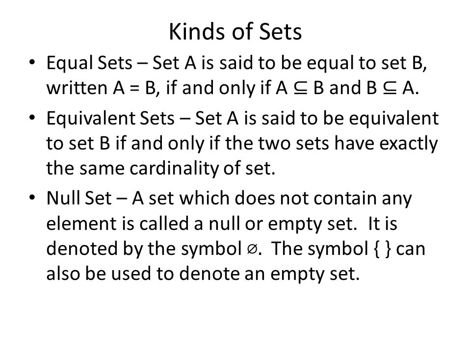 Kinds of Sets Equal Sets – Set A is said to be equal to set B, written A = B, if and only if A ⊆ B and B ⊆ A.