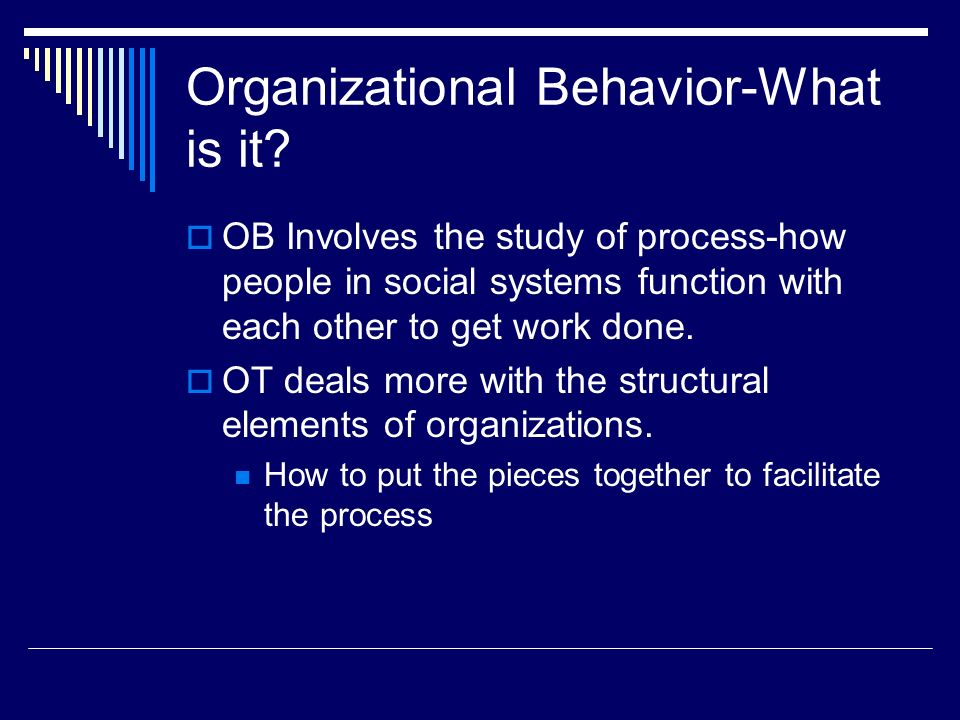 Organizational Behavior-What is it?  OB Involves the study of process-how people in social systems function with each other to get work done.  OT de