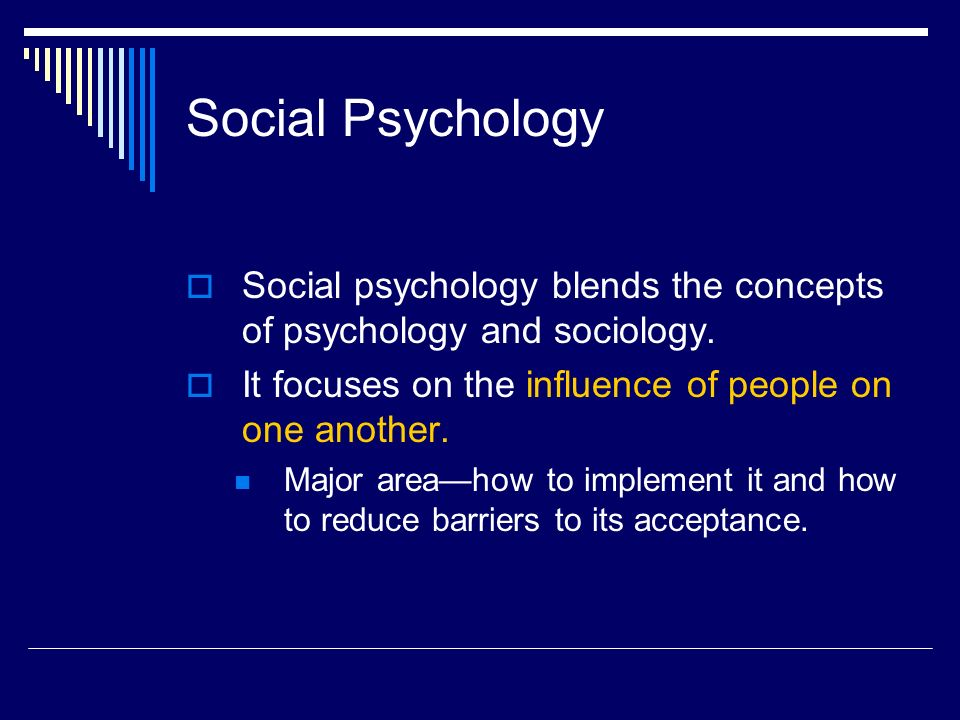Social Psychology  Social psychology blends the concepts of psychology and sociology.  It focuses on the influence of people on one another. Major a
