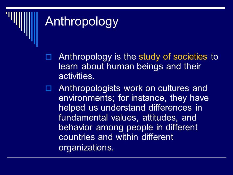 Anthropology  Anthropology is the study of societies to learn about human beings and their activities.  Anthropologists work on cultures and environ