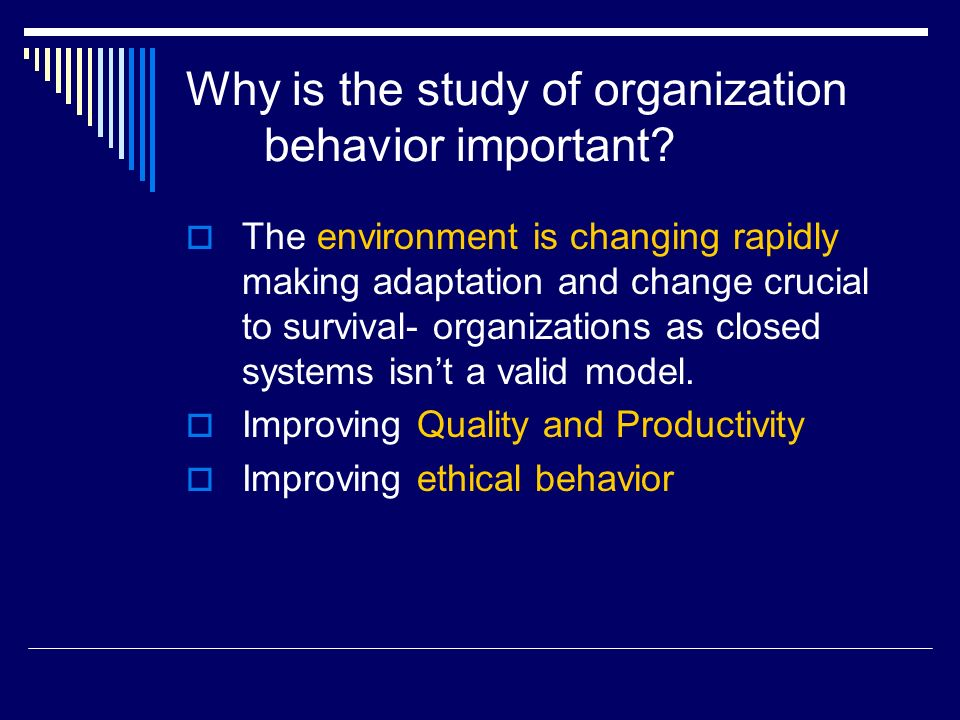 Why is the study of organization behavior important?  The environment is changing rapidly making adaptation and change crucial to survival- organizat