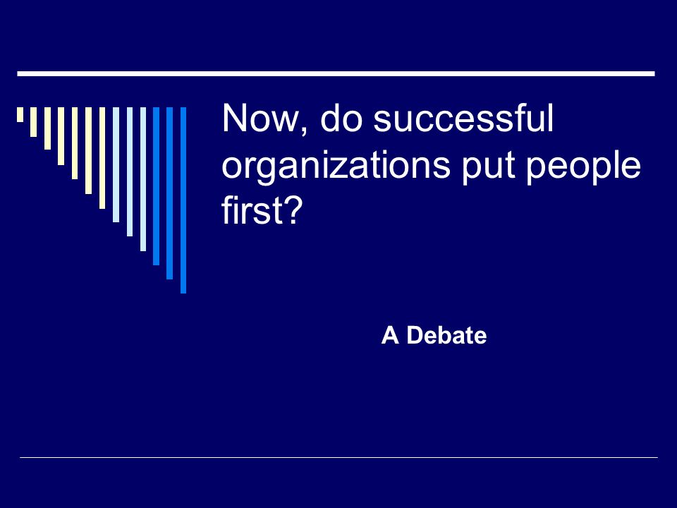 Now, do successful organizations put people first? A Debate