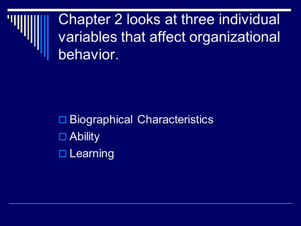 Chapter 2 looks at three individual variables that affect organizational behavior.  Biographical Characteristics  Ability  Learning