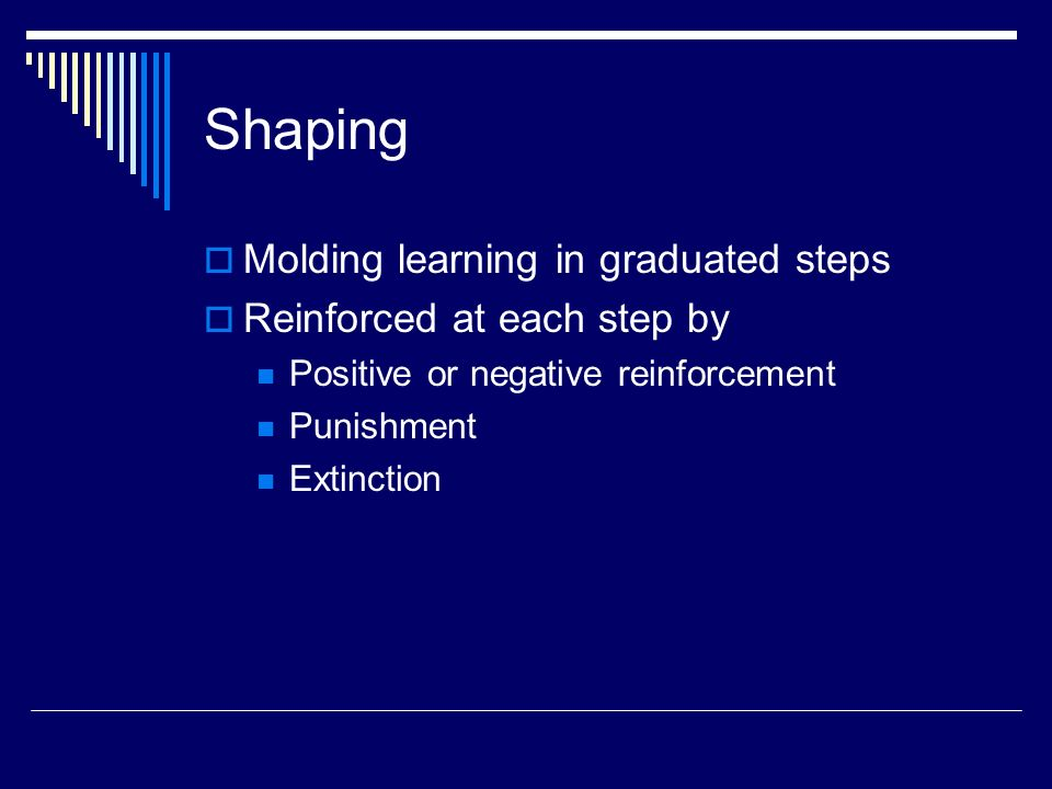 Shaping  Molding learning in graduated steps  Reinforced at each step by Positive or negative reinforcement Punishment Extinction