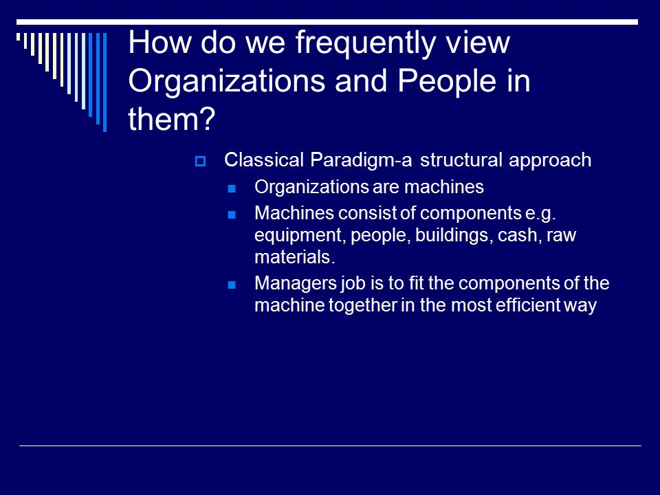 How do we frequently view Organizations and People in them?  Classical Paradigm-a structural approach Organizations are machines Machines consist of