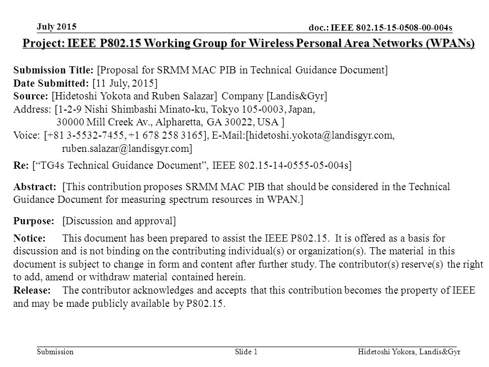 doc.: IEEE s Submission July 2015 Hidetoshi Yokora, Landis&GyrSlide 1 Project: IEEE P Working Group for Wireless Personal Area Networks (WPANs) Submission Title: [Proposal for SRMM MAC PIB in Technical Guidance Document] Date Submitted: [11 July, 2015] Source: [Hidetoshi Yokota and Ruben Salazar] Company [Landis&Gyr] Address: [1-2-9 Nishi Shimbashi Minato-ku, Tokyo , Japan, Mill Creek Av., Alpharetta, GA 30022, USA ] Voice: [ , ],  Re: [ TG4s Technical Guidance Document , IEEE s] Abstract:[This contribution proposes SRMM MAC PIB that should be considered in the Technical Guidance Document for measuring spectrum resources in WPAN.] Purpose:[Discussion and approval] Notice:This document has been prepared to assist the IEEE P