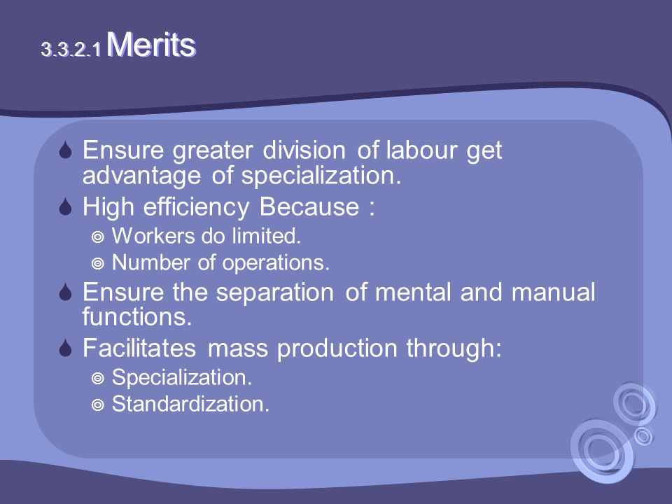 3.3.2.1 Merits  Ensure greater division of labour get advantage of specialization.  High efficiency Because :  Workers do limited.  Number of oper