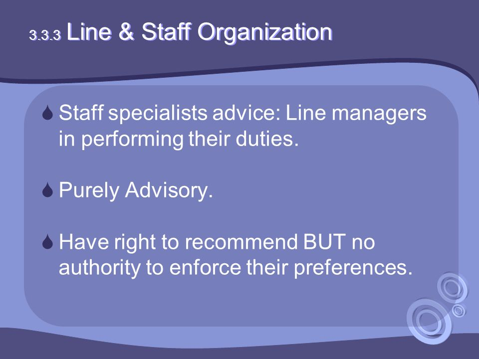 3.3.3 Line & Staff Organization  Staff specialists advice: Line managers in performing their duties.  Purely Advisory.  Have right to recommend BUT