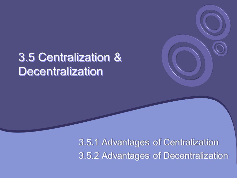 3.5 Centralization & Decentralization 3.5.1 Advantages of Centralization 3.5.2 Advantages of Decentralization 3.5.1 Advantages of Centralization 3.5.2