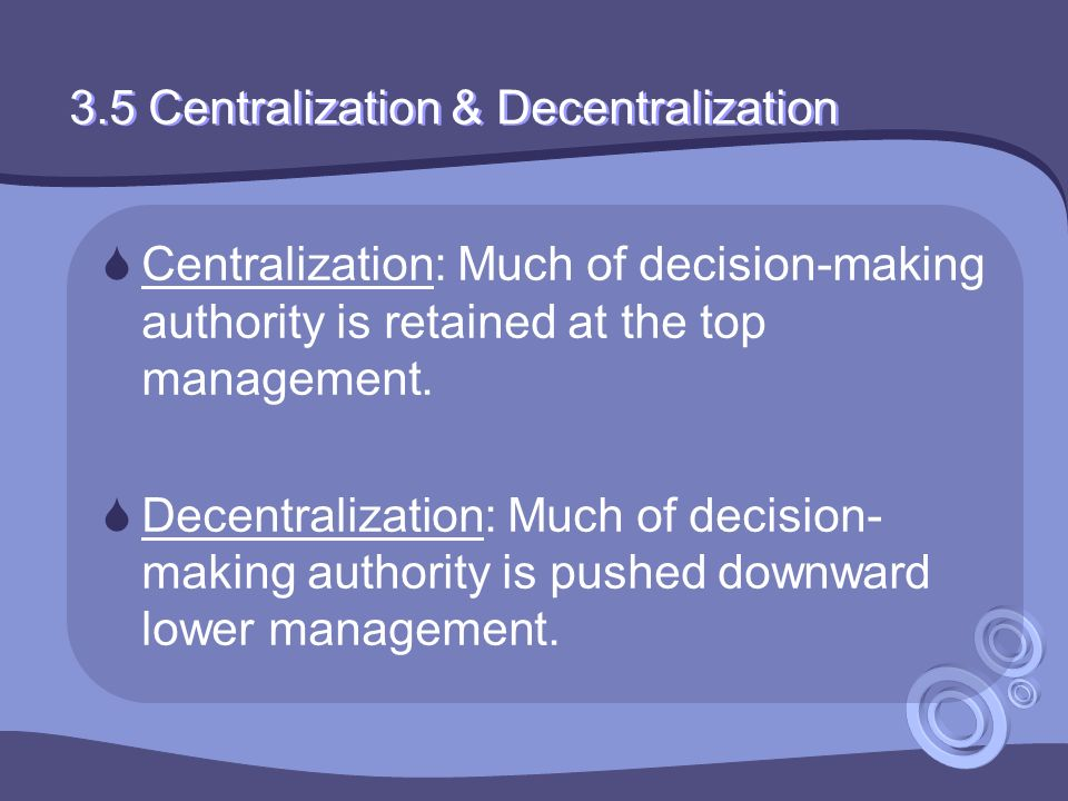 3.5 Centralization & Decentralization  Centralization: Much of decision-making authority is retained at the top management.  Decentralization: Much