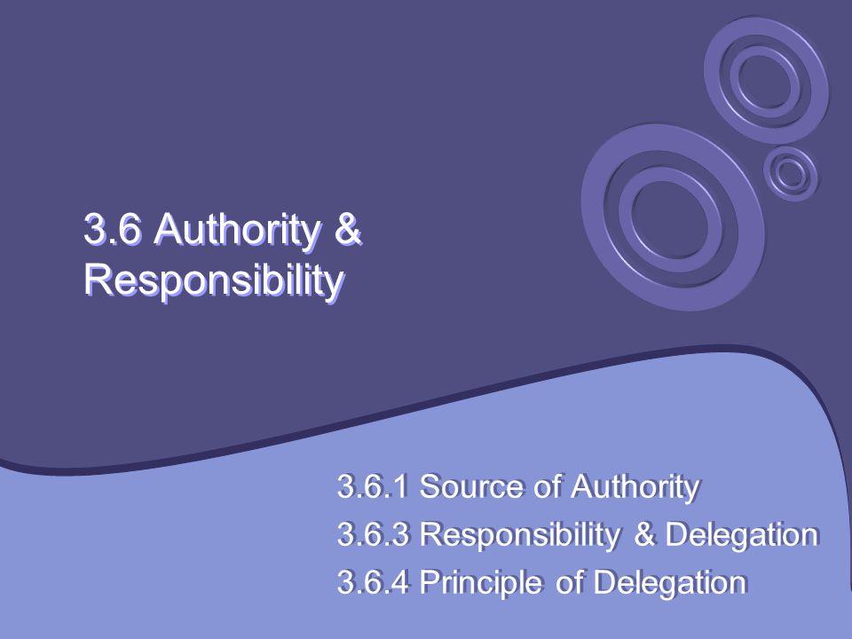 3.6 Authority & Responsibility 3.6.1 Source of Authority 3.6.3 Responsibility & Delegation 3.6.4 Principle of Delegation 3.6.1 Source of Authority 3.6