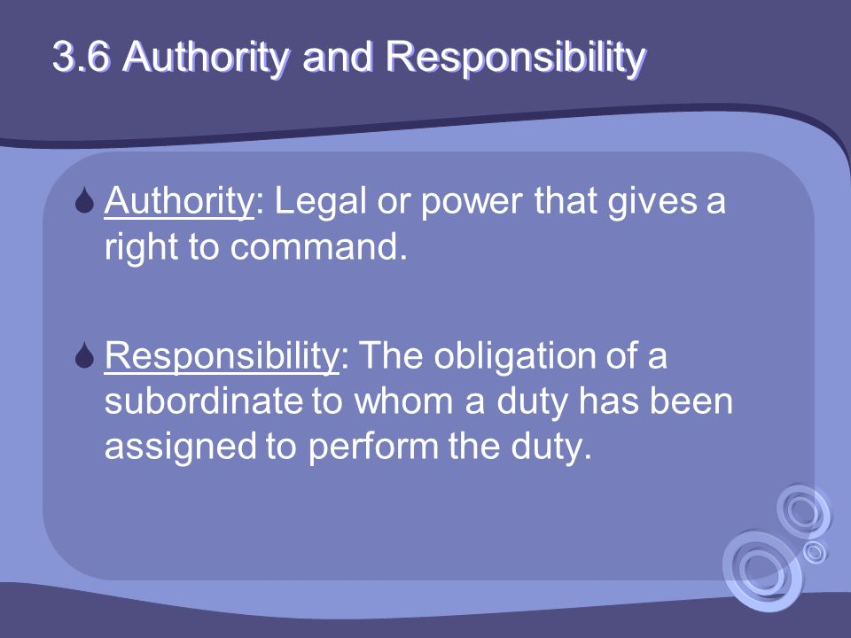 3.6 Authority and Responsibility  Authority: Legal or power that gives a right to command.  Responsibility: The obligation of a subordinate to whom