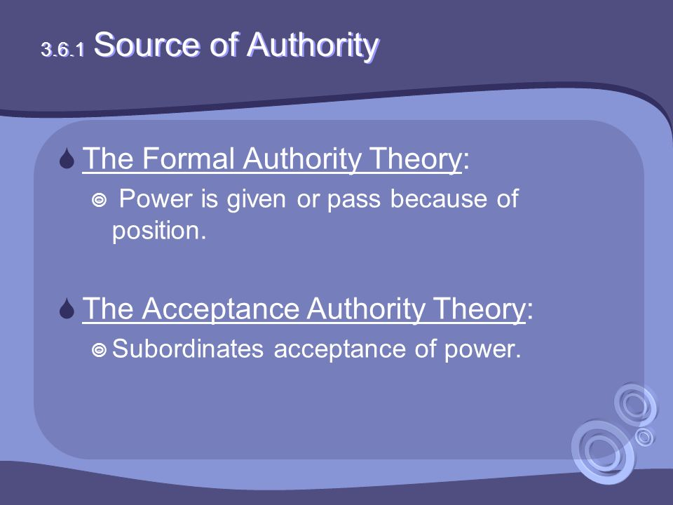 3.6.1 Source of Authority  The Formal Authority Theory:  Power is given or pass because of position.  The Acceptance Authority Theory:  Subordinat