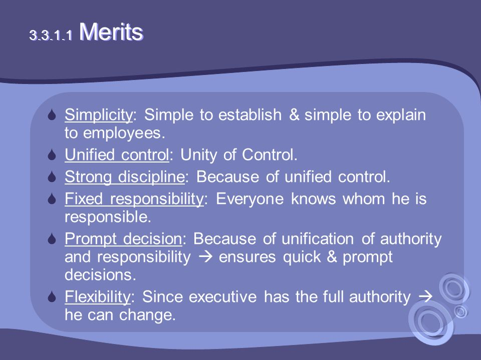 3.3.1.1 Merits  Simplicity: Simple to establish & simple to explain to employees.  Unified control: Unity of Control.  Strong discipline: Because o