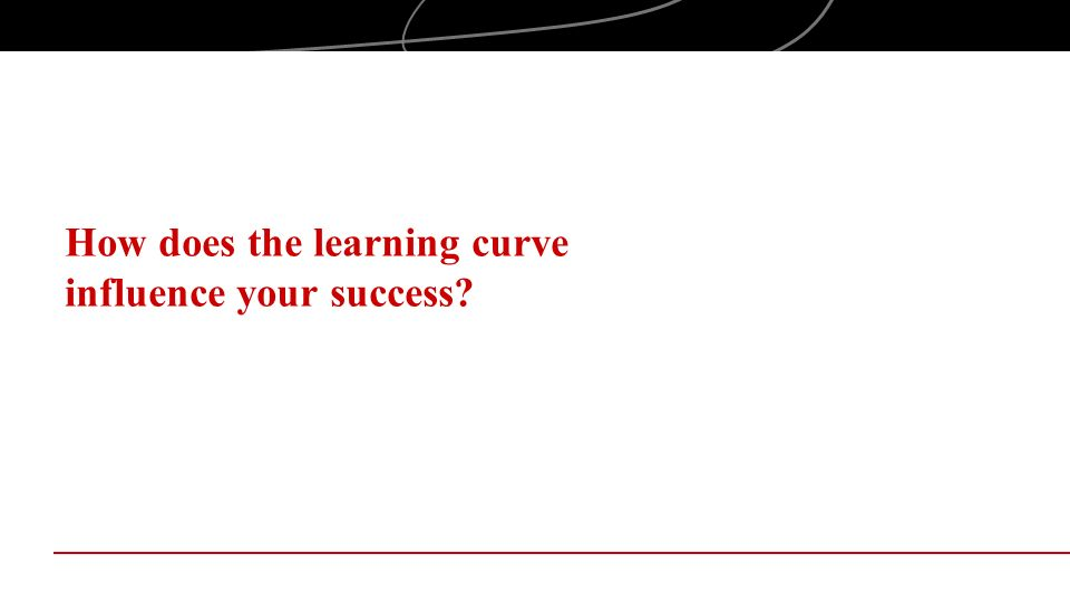 How does the learning curve influence your success?