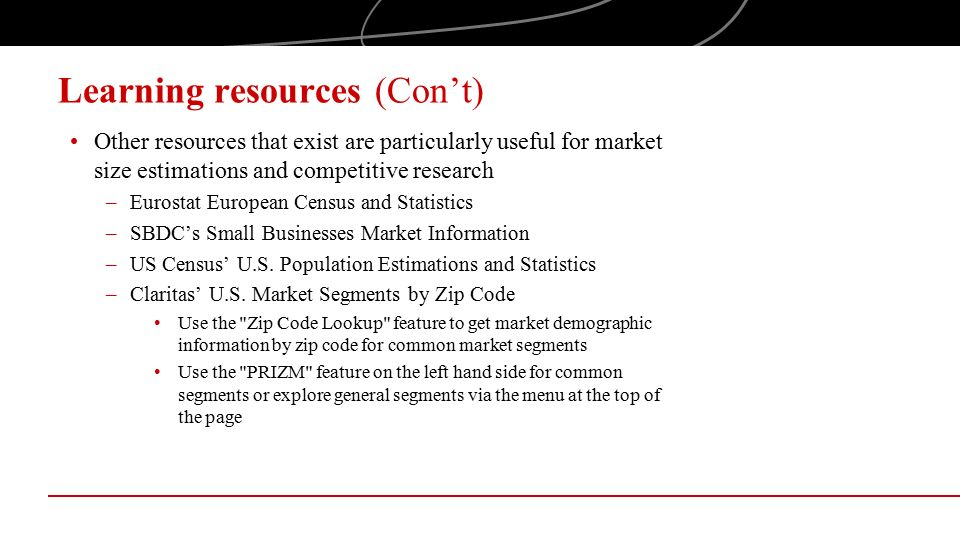 Learning resources (Con't) Other resources that exist are particularly useful for market size estimations and competitive research –Eurostat European Census and Statistics –SBDC's Small Businesses Market Information –US Census' U.S.