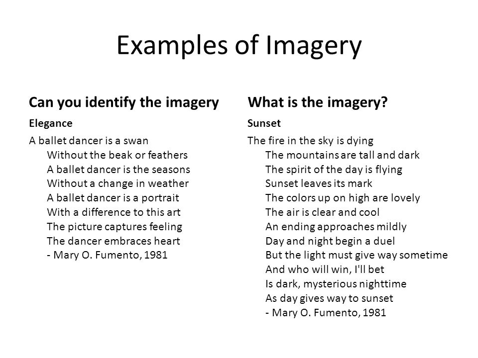 examples of imagery Example of imagery imagery as a general subject may refer to actual physical images, mental images, or use of words to evoke a scene or character the word imagery is usually qualified by additional information to describe its nature or to express an opinion of the images created.