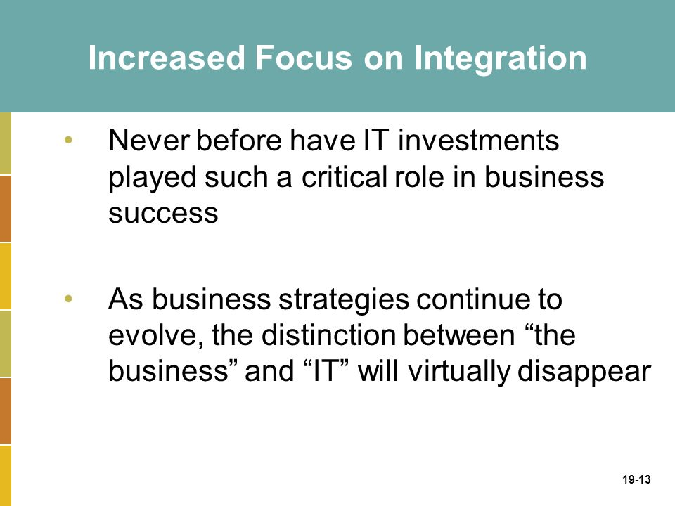 19-13 Increased Focus on Integration Never before have IT investments played such a critical role in business success As business strategies continue to evolve, the distinction between the business and IT will virtually disappear
