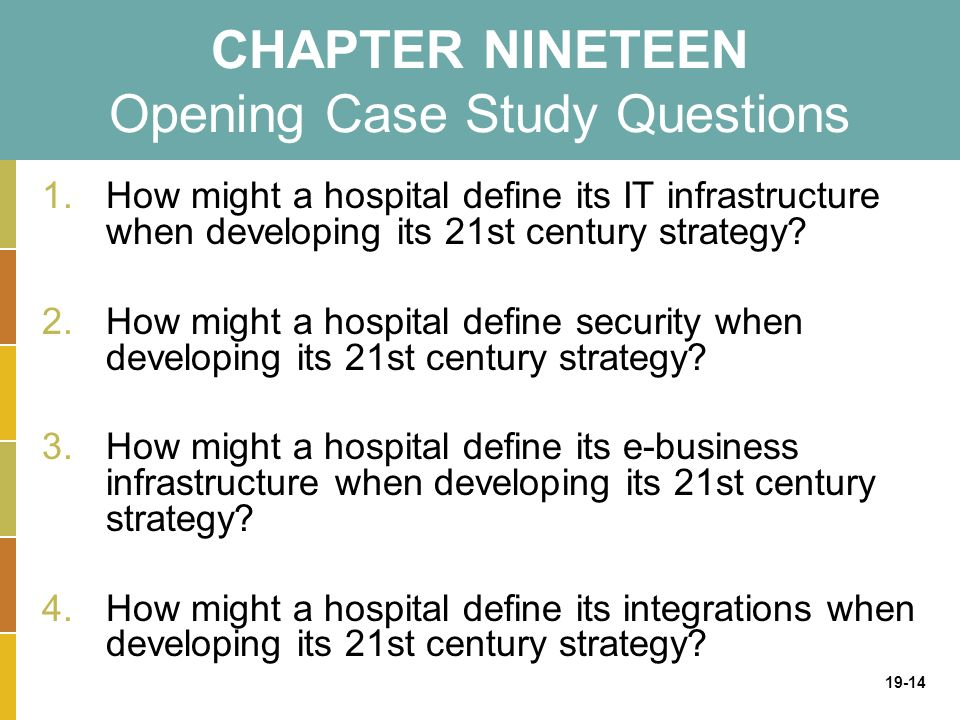 19-14 CHAPTER NINETEEN Opening Case Study Questions 1.How might a hospital define its IT infrastructure when developing its 21st century strategy.