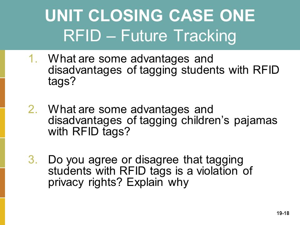 19-18 UNIT CLOSING CASE ONE RFID – Future Tracking 1.What are some advantages and disadvantages of tagging students with RFID tags.
