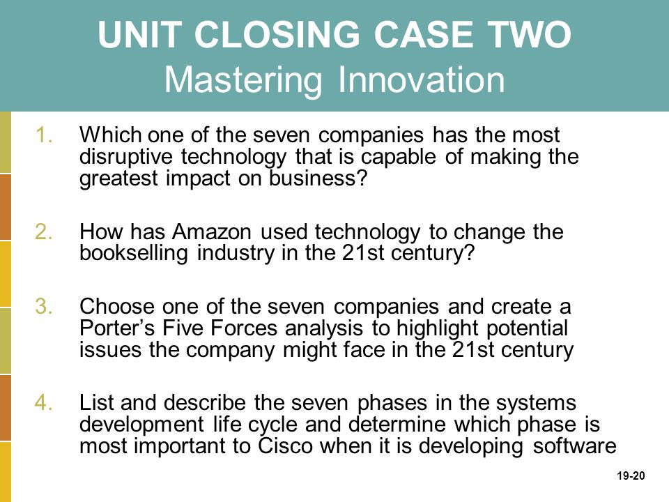 19-20 UNIT CLOSING CASE TWO Mastering Innovation 1.Which one of the seven companies has the most disruptive technology that is capable of making the greatest impact on business.