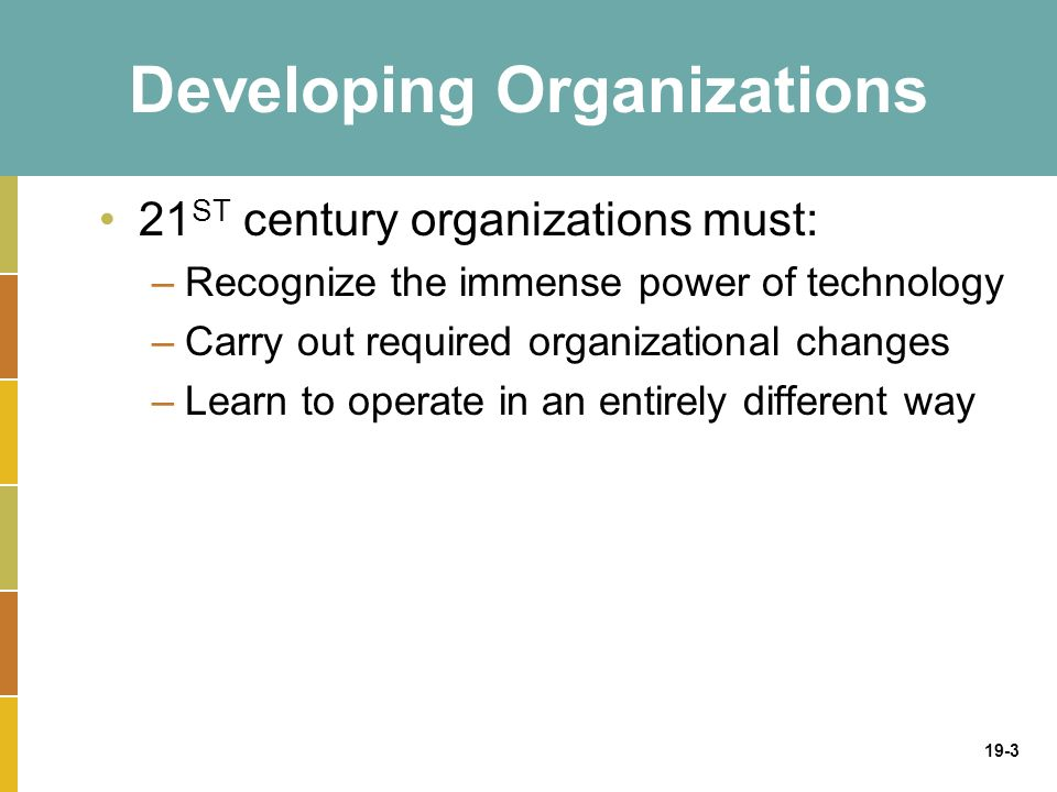 19-3 Developing Organizations 21 ST century organizations must: –Recognize the immense power of technology –Carry out required organizational changes –Learn to operate in an entirely different way