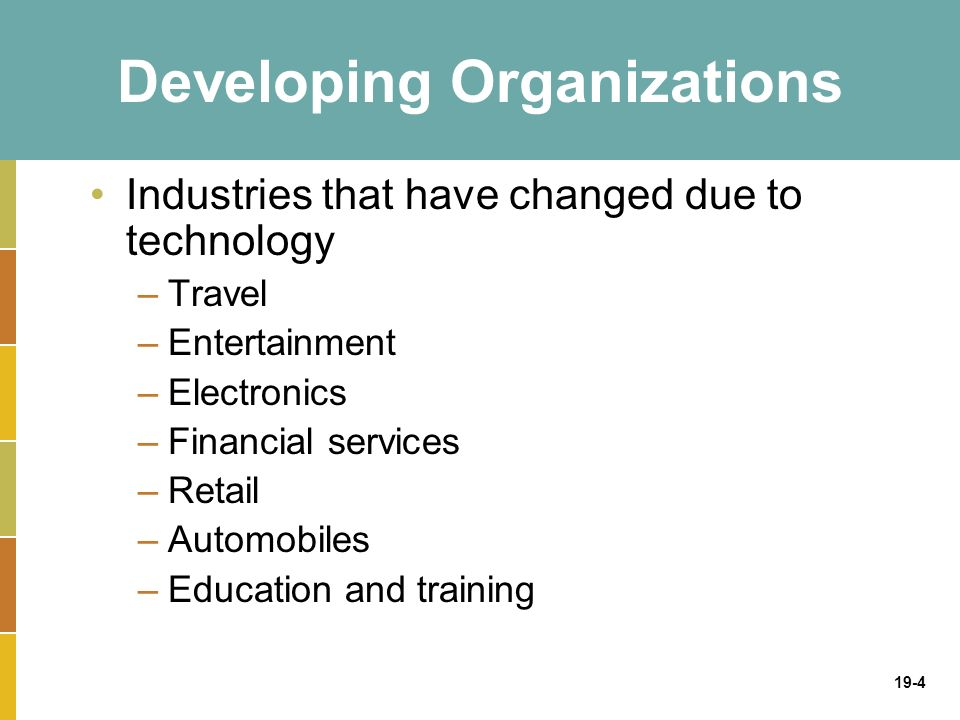 19-4 Developing Organizations Industries that have changed due to technology –Travel –Entertainment –Electronics –Financial services –Retail –Automobiles –Education and training