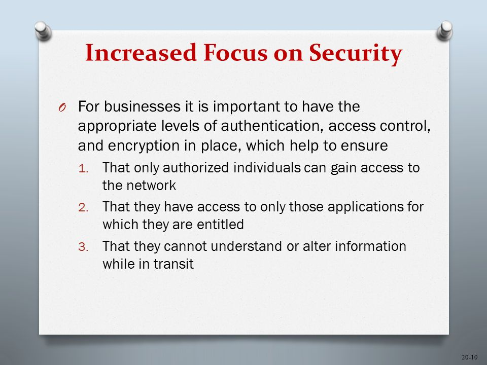 20-10 Increased Focus on Security O For businesses it is important to have the appropriate levels of authentication, access control, and encryption in place, which help to ensure 1.