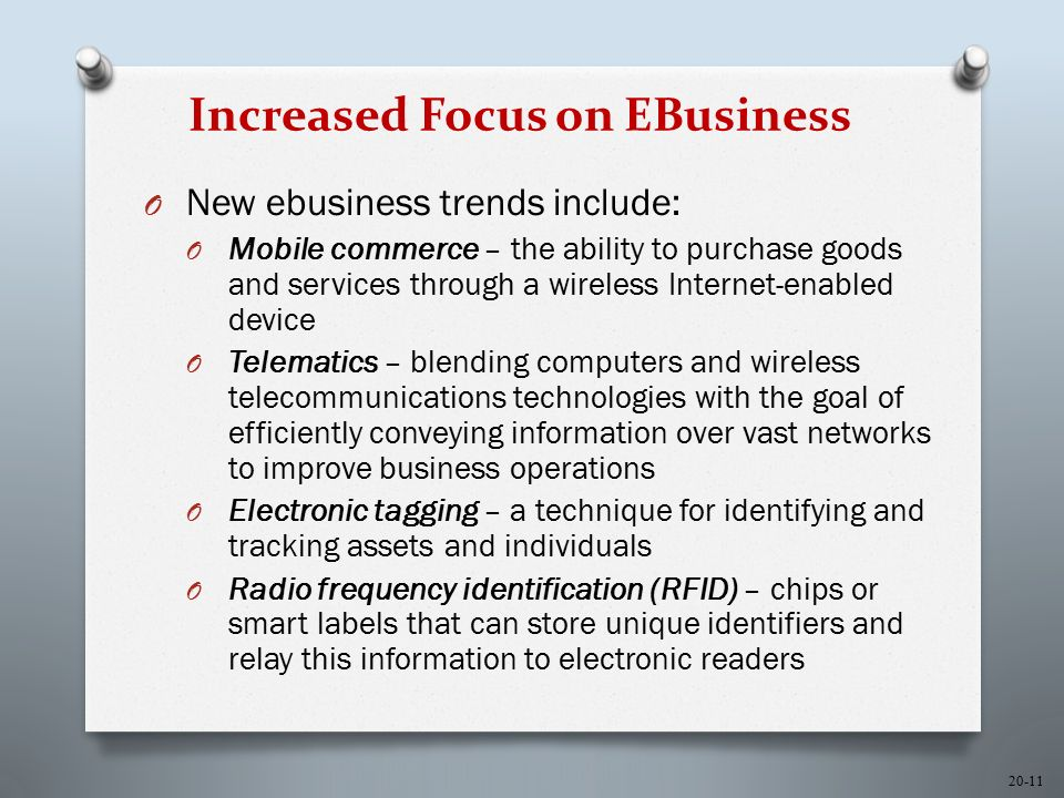 20-11 Increased Focus on EBusiness O New ebusiness trends include: O Mobile commerce – the ability to purchase goods and services through a wireless Internet-enabled device O Telematics – blending computers and wireless telecommunications technologies with the goal of efficiently conveying information over vast networks to improve business operations O Electronic tagging – a technique for identifying and tracking assets and individuals O Radio frequency identification (RFID) – chips or smart labels that can store unique identifiers and relay this information to electronic readers