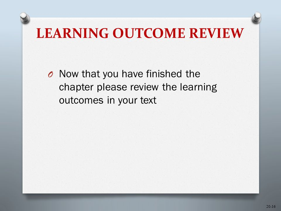 20-16 LEARNING OUTCOME REVIEW O Now that you have finished the chapter please review the learning outcomes in your text