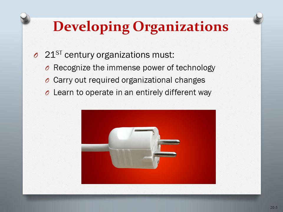 20-5 Developing Organizations O 21 ST century organizations must: O Recognize the immense power of technology O Carry out required organizational changes O Learn to operate in an entirely different way